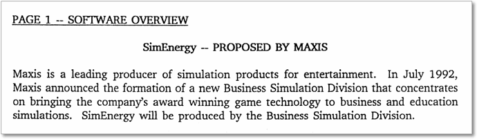 """Excerpt from the pitch document for SimEnergy. """"SimEnergy -- Proposed by Maxis. Maxis is a leading producer of simulation products for entertainment. In July 1992, Maxis announced the formation of a new Business Simulation Division that concentrates on bringing the company's award winning game technology to business and education simulations. SimEnergy will be produced by the Business Simulation Division."""""""